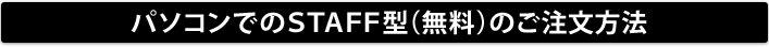 パソコンでのSTAFF型(無料)のご注文方法